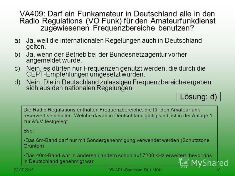 22.07.201505-IARU-Bandplan, DL 1 MOH10 VA409: Darf ein Funkamateur in Deutschland alle in den Radio Regulations (VO Funk) für den Amateurfunkdienst zugewiesenen Frequenzbereiche benutzen? a)Ja, weil die internationalen Regelungen auch in Deutschland