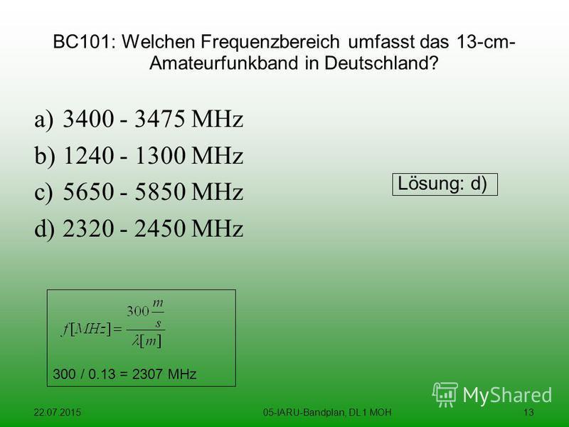 22.07.201505-IARU-Bandplan, DL 1 MOH13 BC101: Welchen Frequenzbereich umfasst das 13-cm- Amateurfunkband in Deutschland? a)3400 - 3475 MHz b)1240 - 1300 MHz c)5650 - 5850 MHz d)2320 - 2450 MHz Lösung: d) 300 / 0.13 = 2307 MHz