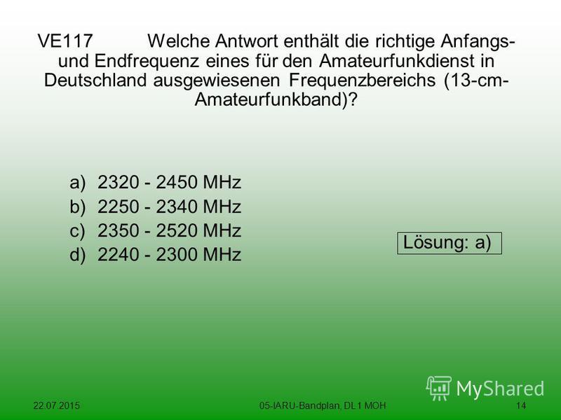 22.07.201505-IARU-Bandplan, DL 1 MOH14 VE117 Welche Antwort enthält die richtige Anfangs- und Endfrequenz eines für den Amateurfunkdienst in Deutschland ausgewiesenen Frequenzbereichs (13-cm- Amateurfunkband)? a)2320 - 2450 MHz b)2250 - 2340 MHz c)23