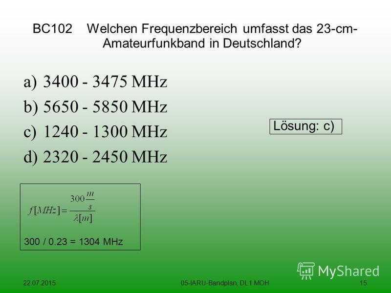 22.07.201505-IARU-Bandplan, DL 1 MOH15 BC102 Welchen Frequenzbereich umfasst das 23-cm- Amateurfunkband in Deutschland? a)3400 - 3475 MHz b)5650 - 5850 MHz c)1240 - 1300 MHz d)2320 - 2450 MHz Lösung: c) 300 / 0.23 = 1304 MHz