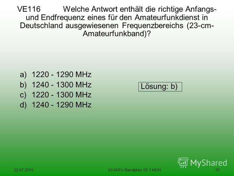 22.07.201505-IARU-Bandplan, DL 1 MOH16 VE116 Welche Antwort enthält die richtige Anfangs- und Endfrequenz eines für den Amateurfunkdienst in Deutschland ausgewiesenen Frequenzbereichs (23-cm- Amateurfunkband)? a)1220 - 1290 MHz b)1240 - 1300 MHz c)12