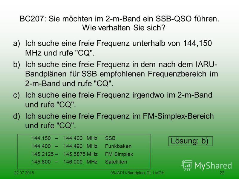 22.07.201505-IARU-Bandplan, DL 1 MOH22 BC207: Sie möchten im 2-m-Band ein SSB-QSO führen. Wie verhalten Sie sich? a)Ich suche eine freie Frequenz unterhalb von 144,150 MHz und rufe