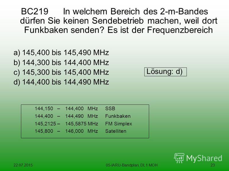 22.07.201505-IARU-Bandplan, DL 1 MOH23 BC219 In welchem Bereich des 2-m-Bandes dürfen Sie keinen Sendebetrieb machen, weil dort Funkbaken senden? Es ist der Frequenzbereich a)145,400 bis 145,490 MHz b)144,300 bis 144,400 MHz c)145,300 bis 145,400 MHz