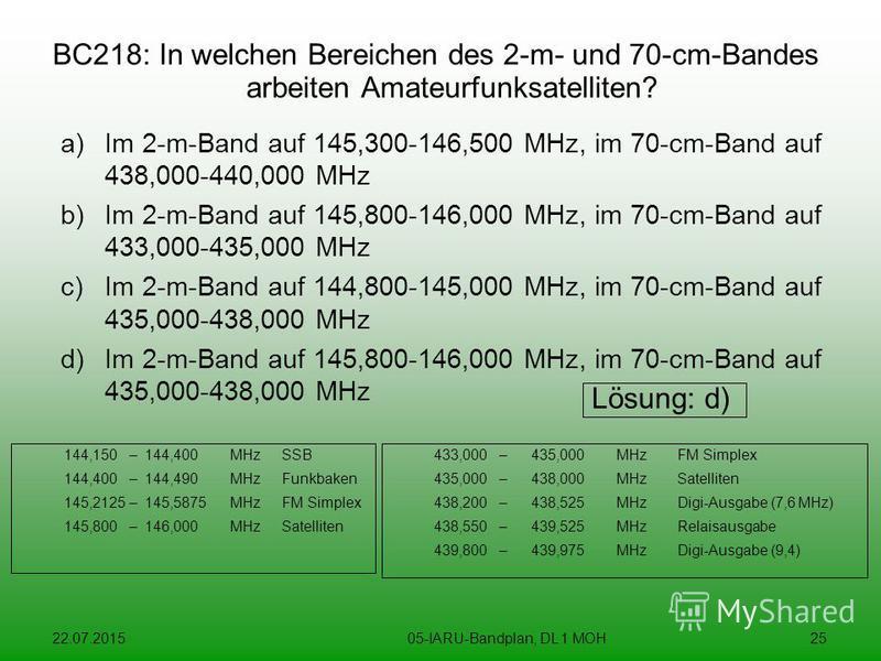 22.07.201505-IARU-Bandplan, DL 1 MOH25 BC218: In welchen Bereichen des 2-m- und 70-cm-Bandes arbeiten Amateurfunksatelliten? a)Im 2-m-Band auf 145,300-146,500 MHz, im 70-cm-Band auf 438,000-440,000 MHz b)Im 2-m-Band auf 145,800-146,000 MHz, im 70-cm-