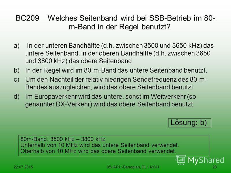22.07.201505-IARU-Bandplan, DL 1 MOH28 BC209 Welches Seitenband wird bei SSB-Betrieb im 80- m-Band in der Regel benutzt? a) In der unteren Bandhälfte (d.h. zwischen 3500 und 3650 kHz) das untere Seitenband, in der oberen Bandhälfte (d.h. zwischen 365