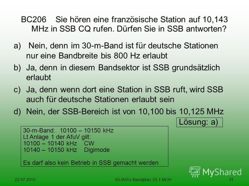 22.07.201505-IARU-Bandplan, DL 1 MOH31 BC206 Sie hören eine französische Station auf 10,143 MHz in SSB CQ rufen. Dürfen Sie in SSB antworten? a) Nein, denn im 30-m-Band ist für deutsche Stationen nur eine Bandbreite bis 800 Hz erlaubt b)Ja, denn in d