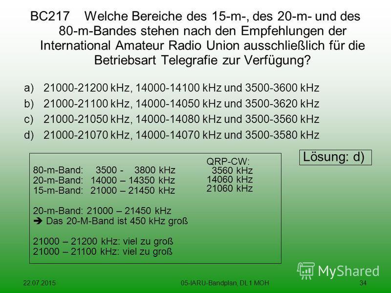 22.07.201505-IARU-Bandplan, DL 1 MOH34 BC217 Welche Bereiche des 15-m-, des 20-m- und des 80-m-Bandes stehen nach den Empfehlungen der International Amateur Radio Union ausschließlich für die Betriebsart Telegrafie zur Verfügung? a)21000-21200 kHz, 1