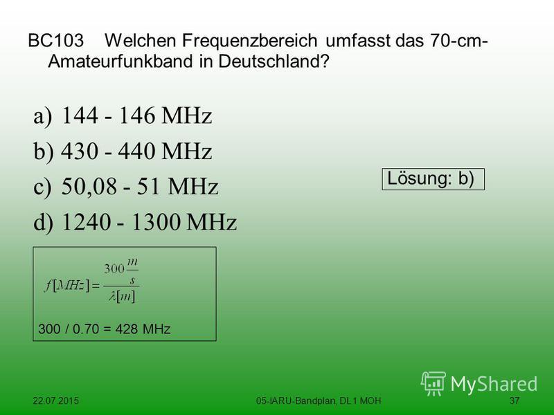 22.07.201505-IARU-Bandplan, DL 1 MOH37 BC103 Welchen Frequenzbereich umfasst das 70-cm- Amateurfunkband in Deutschland? a)144 - 146 MHz b)430 - 440 MHz c)50,08 - 51 MHz d)1240 - 1300 MHz Lösung: b) 300 / 0.70 = 428 MHz
