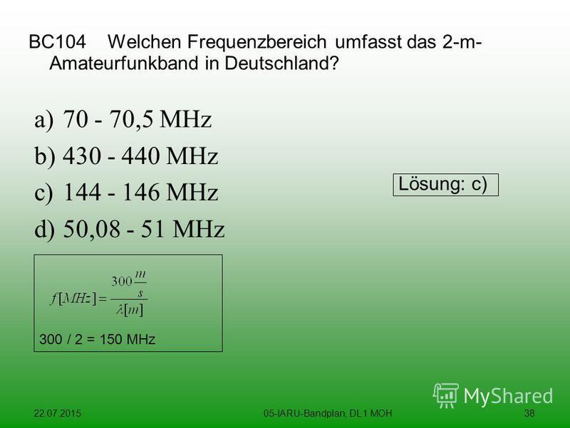 22.07.201505-IARU-Bandplan, DL 1 MOH38 BC104 Welchen Frequenzbereich umfasst das 2-m- Amateurfunkband in Deutschland? a)70 - 70,5 MHz b)430 - 440 MHz c)144 - 146 MHz d)50,08 - 51 MHz Lösung: c) 300 / 2 = 150 MHz