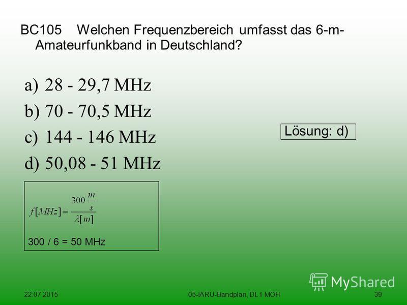 22.07.201505-IARU-Bandplan, DL 1 MOH39 BC105 Welchen Frequenzbereich umfasst das 6-m- Amateurfunkband in Deutschland? a)28 - 29,7 MHz b)70 - 70,5 MHz c)144 - 146 MHz d)50,08 - 51 MHz Lösung: d) 300 / 6 = 50 MHz
