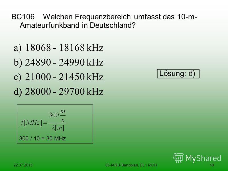22.07.201505-IARU-Bandplan, DL 1 MOH40 BC106 Welchen Frequenzbereich umfasst das 10-m- Amateurfunkband in Deutschland? a)18068 - 18168 kHz b)24890 - 24990 kHz c)21000 - 21450 kHz d)28000 - 29700 kHz Lösung: d) 300 / 10 = 30 MHz