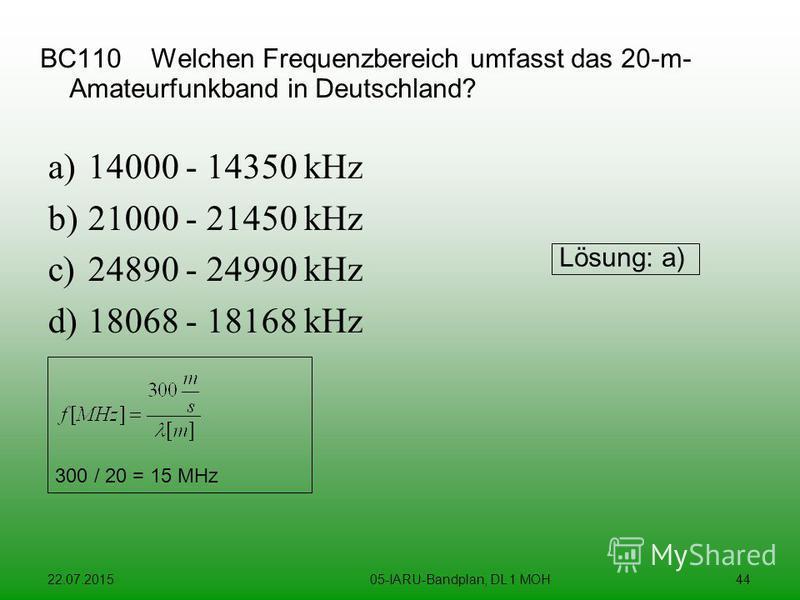 22.07.201505-IARU-Bandplan, DL 1 MOH44 BC110 Welchen Frequenzbereich umfasst das 20-m- Amateurfunkband in Deutschland? a)14000 - 14350 kHz b)21000 - 21450 kHz c)24890 - 24990 kHz d)18068 - 18168 kHz Lösung: a) 300 / 20 = 15 MHz