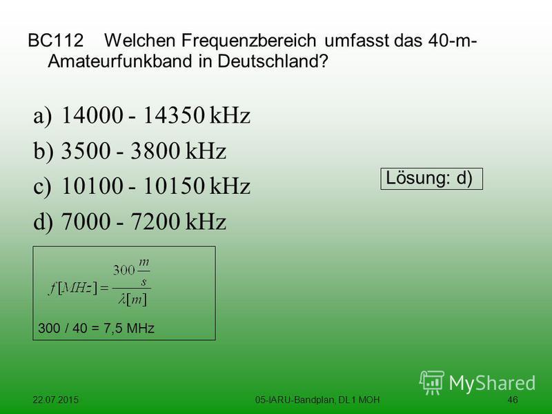 22.07.201505-IARU-Bandplan, DL 1 MOH46 BC112 Welchen Frequenzbereich umfasst das 40-m- Amateurfunkband in Deutschland? a)14000 - 14350 kHz b)3500 - 3800 kHz c)10100 - 10150 kHz d)7000 - 7200 kHz Lösung: d) 300 / 40 = 7,5 MHz