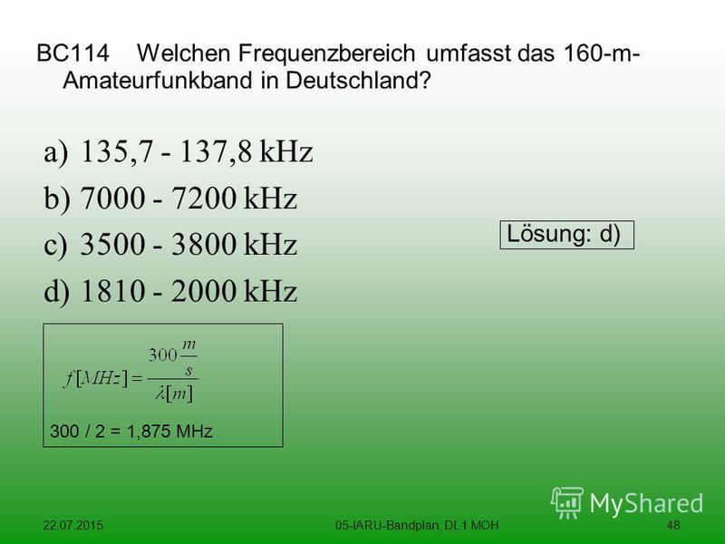 22.07.201505-IARU-Bandplan, DL 1 MOH48 BC114 Welchen Frequenzbereich umfasst das 160-m- Amateurfunkband in Deutschland? a)135,7 - 137,8 kHz b)7000 - 7200 kHz c)3500 - 3800 kHz d)1810 - 2000 kHz Lösung: d) 300 / 2 = 1,875 MHz