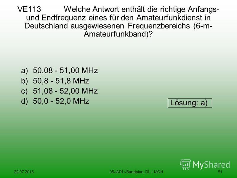 22.07.201505-IARU-Bandplan, DL 1 MOH51 VE113 Welche Antwort enthält die richtige Anfangs- und Endfrequenz eines für den Amateurfunkdienst in Deutschland ausgewiesenen Frequenzbereichs (6-m- Amateurfunkband)? a)50,08 - 51,00 MHz b)50,8 - 51,8 MHz c)51