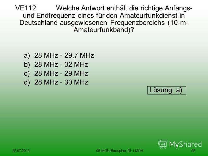 22.07.201505-IARU-Bandplan, DL 1 MOH52 VE112 Welche Antwort enthält die richtige Anfangs- und Endfrequenz eines für den Amateurfunkdienst in Deutschland ausgewiesenen Frequenzbereichs (10-m- Amateurfunkband)? a)28 MHz - 29,7 MHz b)28 MHz - 32 MHz c)2