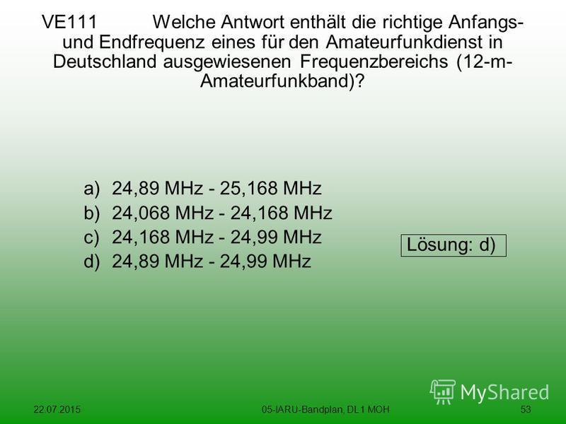 22.07.201505-IARU-Bandplan, DL 1 MOH53 VE111 Welche Antwort enthält die richtige Anfangs- und Endfrequenz eines für den Amateurfunkdienst in Deutschland ausgewiesenen Frequenzbereichs (12-m- Amateurfunkband)? a)24,89 MHz - 25,168 MHz b)24,068 MHz - 2