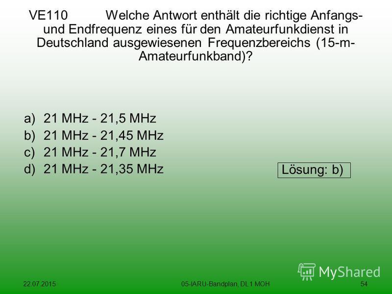 22.07.201505-IARU-Bandplan, DL 1 MOH54 VE110 Welche Antwort enthält die richtige Anfangs- und Endfrequenz eines für den Amateurfunkdienst in Deutschland ausgewiesenen Frequenzbereichs (15-m- Amateurfunkband)? a)21 MHz - 21,5 MHz b)21 MHz - 21,45 MHz