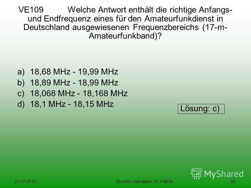 22.07.201505-IARU-Bandplan, DL 1 MOH55 VE109 Welche Antwort enthält die richtige Anfangs- und Endfrequenz eines für den Amateurfunkdienst in Deutschland ausgewiesenen Frequenzbereichs (17-m- Amateurfunkband)? a)18,68 MHz - 19,99 MHz b)18,89 MHz - 18,