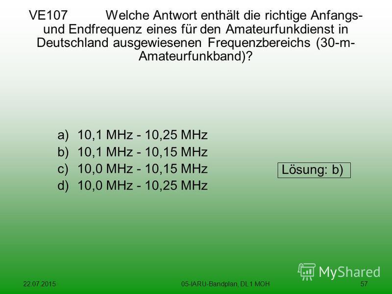 22.07.201505-IARU-Bandplan, DL 1 MOH57 VE107 Welche Antwort enthält die richtige Anfangs- und Endfrequenz eines für den Amateurfunkdienst in Deutschland ausgewiesenen Frequenzbereichs (30-m- Amateurfunkband)? a)10,1 MHz - 10,25 MHz b)10,1 MHz - 10,15
