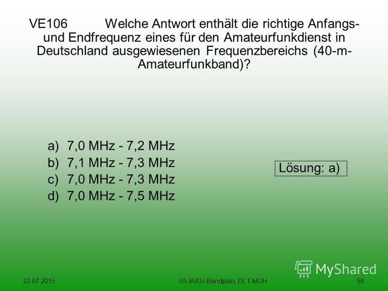 22.07.201505-IARU-Bandplan, DL 1 MOH58 VE106 Welche Antwort enthält die richtige Anfangs- und Endfrequenz eines für den Amateurfunkdienst in Deutschland ausgewiesenen Frequenzbereichs (40-m- Amateurfunkband)? a)7,0 MHz - 7,2 MHz b)7,1 MHz - 7,3 MHz c