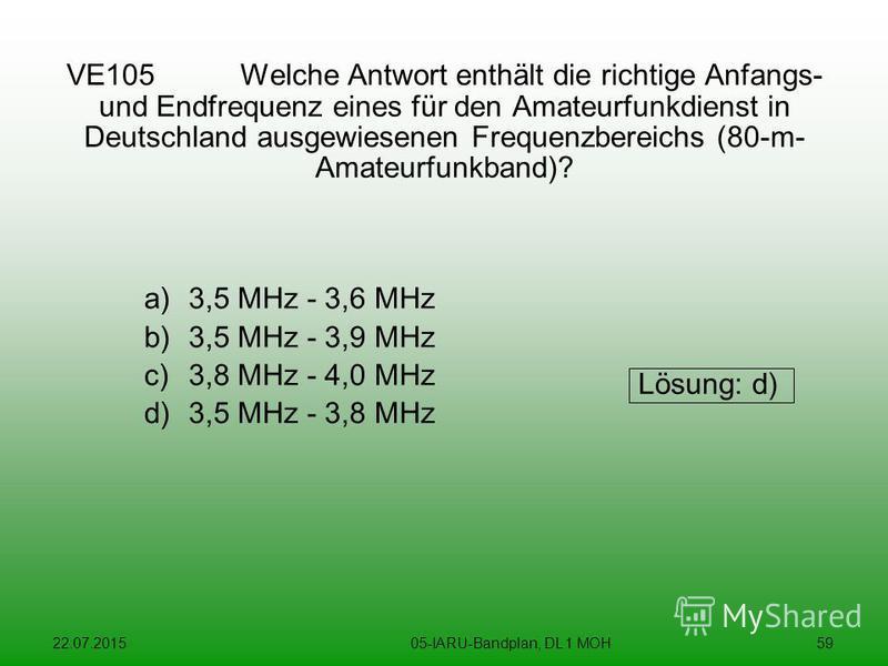 22.07.201505-IARU-Bandplan, DL 1 MOH59 VE105 Welche Antwort enthält die richtige Anfangs- und Endfrequenz eines für den Amateurfunkdienst in Deutschland ausgewiesenen Frequenzbereichs (80-m- Amateurfunkband)? a)3,5 MHz - 3,6 MHz b)3,5 MHz - 3,9 MHz c