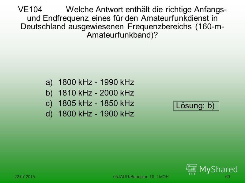 22.07.201505-IARU-Bandplan, DL 1 MOH60 VE104 Welche Antwort enthält die richtige Anfangs- und Endfrequenz eines für den Amateurfunkdienst in Deutschland ausgewiesenen Frequenzbereichs (160-m- Amateurfunkband)? a)1800 kHz - 1990 kHz b)1810 kHz - 2000