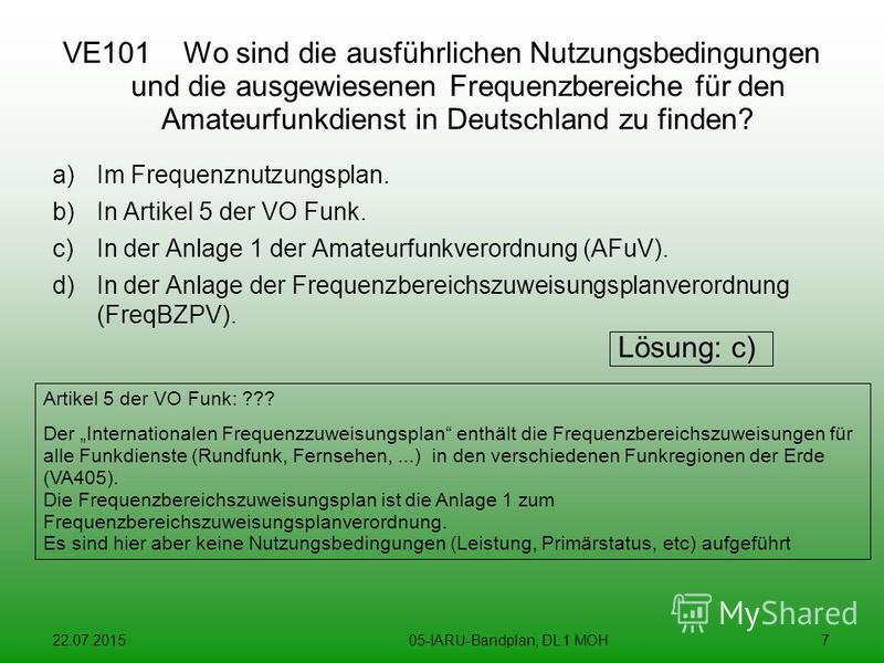 22.07.201505-IARU-Bandplan, DL 1 MOH7 VE101 Wo sind die ausführlichen Nutzungsbedingungen und die ausgewiesenen Frequenzbereiche für den Amateurfunkdienst in Deutschland zu finden? a)Im Frequenznutzungsplan. b)In Artikel 5 der VO Funk. c)In der Anlag