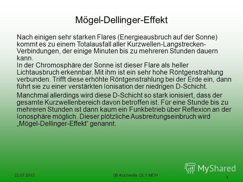 22.07.201506-Kurzwelle. DL 1 MOH 4 Mögel-Dellinger-Effekt Nach einigen sehr starken Flares (Energieausbruch auf der Sonne) kommt es zu einem Totalausfall aller Kurzwellen-Langstrecken- Verbindungen, der einige Minuten bis zu mehreren Stunden dauern k