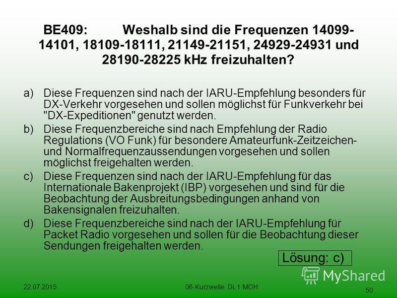 22.07.201506-Kurzwelle. DL 1 MOH 50 BE409:Weshalb sind die Frequenzen 14099- 14101, 18109-18111, 21149-21151, 24929-24931 und 28190-28225 kHz freizuhalten? a)Diese Frequenzen sind nach der IARU-Empfehlung besonders für DX-Verkehr vorgesehen und solle