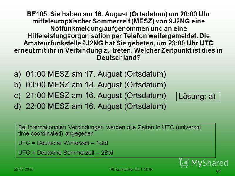 22.07.201506-Kurzwelle. DL 1 MOH 64 BF105:Sie haben am 16. August (Ortsdatum) um 20:00 Uhr mitteleuropäischer Sommerzeit (MESZ) von 9J2NG eine Notfunkmeldung aufgenommen und an eine Hilfeleistungsorganisation per Telefon weitergemeldet. Die Amateurfu