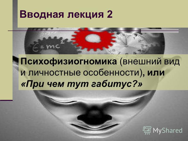 Вводная лекция 2 Психофизиогномика (внешний вид и личностные особенности), или «При чем тут габитус?»