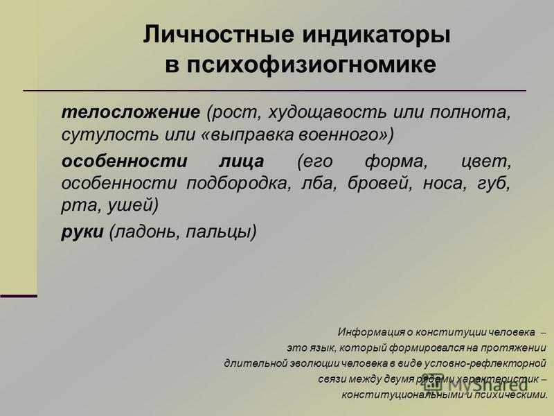 телосложение (рост, худощавость или полнота, сутулость или «выправка военного») особенности лица (его форма, цвет, особенности подбородка, лба, бровей, носа, губ, рта, ушей) руки (ладонь, пальцы) Личностные индикаторы в психофизиогномике Информация о