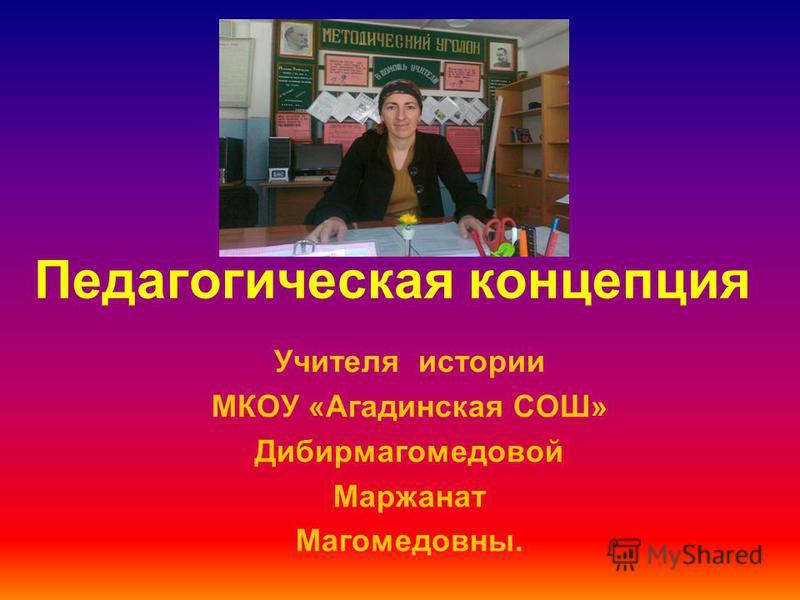 Педагогическая концепция Учителя истории МКОУ «Агадинская СОШ» Дибирмагомедовой Маржанат Магомедовны.