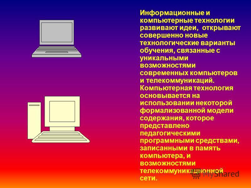 Информационные и компьютерные технологии развивают идеи, открывают совершенно новые технологические варианты обучения, связанные с уникальными возможностями современных компьютеров и телекоммуникаций. Компьютерная технология основывается на использов