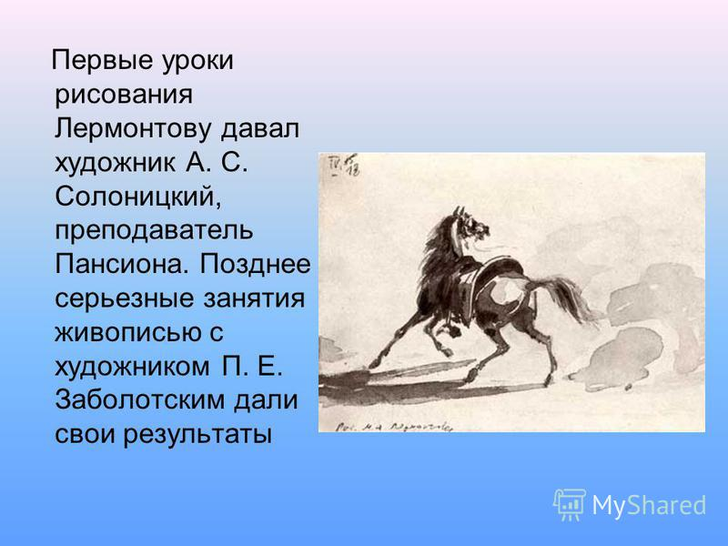 Первые уроки рисования Лермонтову давал художник А. С. Солоницкий, преподаватель Пансиона. Позднее серьезные занятия живописью с художником П. Е. Заболотским дали свои результаты