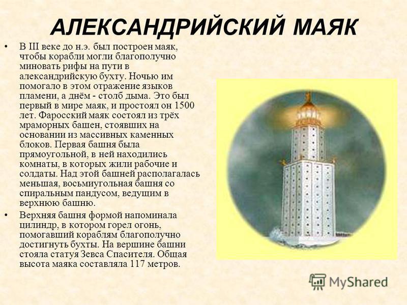 АЛЕКСАНДРИЙСКИЙ МАЯК В III веке до н.э. был построен маяк, чтобы корабли могли благополучно миновать рифы на пути в александрийскую бухту. Ночью им помогало в этом отражение языков пламени, а днём - столб дыма. Это был первый в мире маяк, и простоял