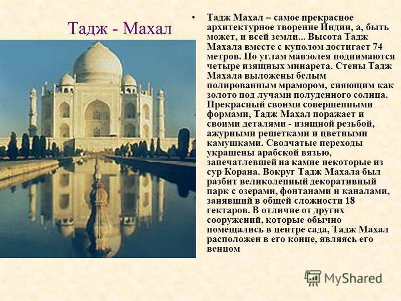 Тадж - Махал Тадж Махал – самое прекрасное архитектурное творение Индии, а, быть может, и всей земли... Высота Тадж Махала вместе с куполом достигает 74 метров. По углам мавзолея поднимаются четыре изящных минарета. Стены Тадж Махала выложены белым п