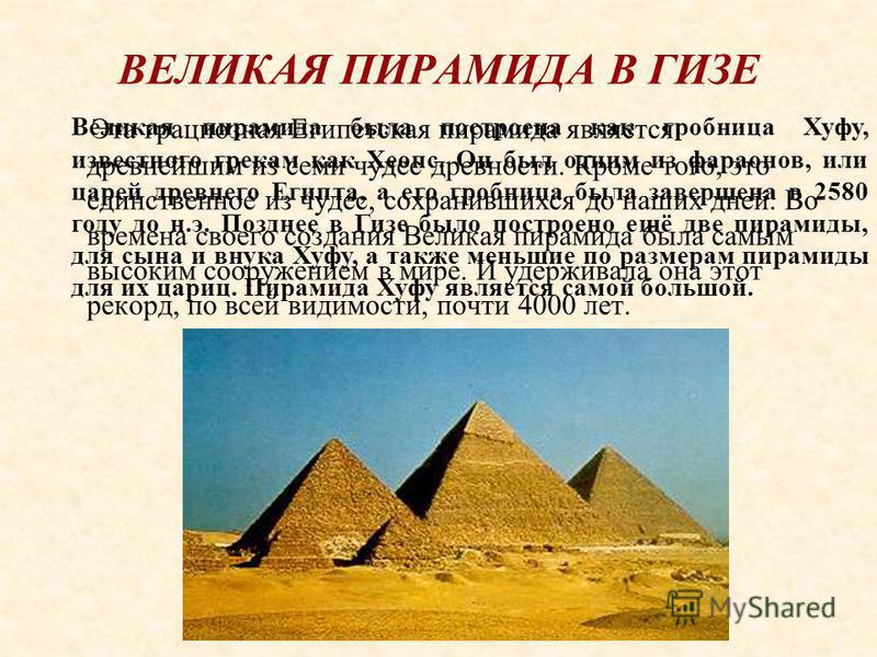 ВЕЛИКАЯ ПИРАМИДА В ГИЗЕ Эта грациозная Египетская пирамида является древнейшим из семи чудес древности. Кроме того, это единственное из чудес, сохранившихся до наших дней. Во времена своего создания Великая пирамида была самым высоким сооружением в м