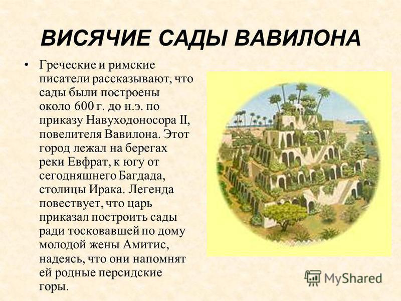 ВИСЯЧИЕ САДЫ ВАВИЛОНА Греческие и римские писатели рассказывают, что сады были построены около 600 г. до н.э. по приказу Навуходоносора II, повелителя Вавилона. Этот город лежал на берегах реки Евфрат, к югу от сегодняшнего Багдада, столицы Ирака. Ле