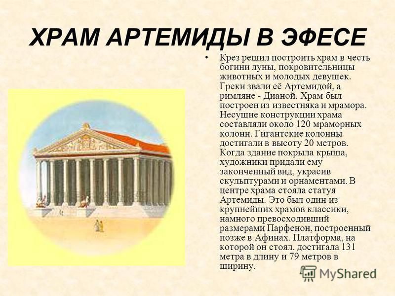 ХРАМ АРТЕМИДЫ В ЭФЕСЕ Крез решил построить храм в честь богини луны, покровительницы животных и молодых девушек. Греки звали её Артемидой, а римляне - Дианой. Храм был построен из известняка и мрамора. Несущие конструкции храма составляли около 120 м