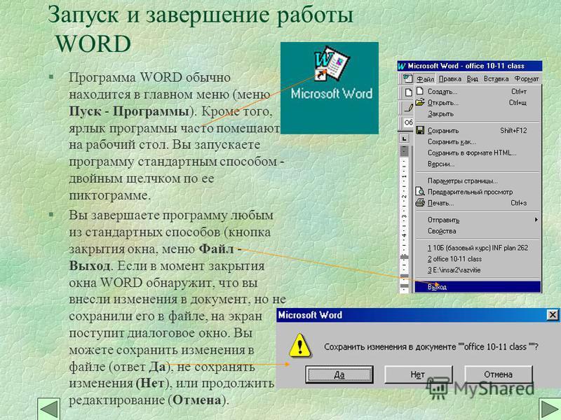5 Запуск и завершение работы WORD §Программа WORD обычно находится в главном меню (меню Пуск - Программы). Кроме того, ярлык программы часто помещают на рабочий стол. Вы запускаете программу стандартным способом - двойным щелчком по ее пиктограмме. §