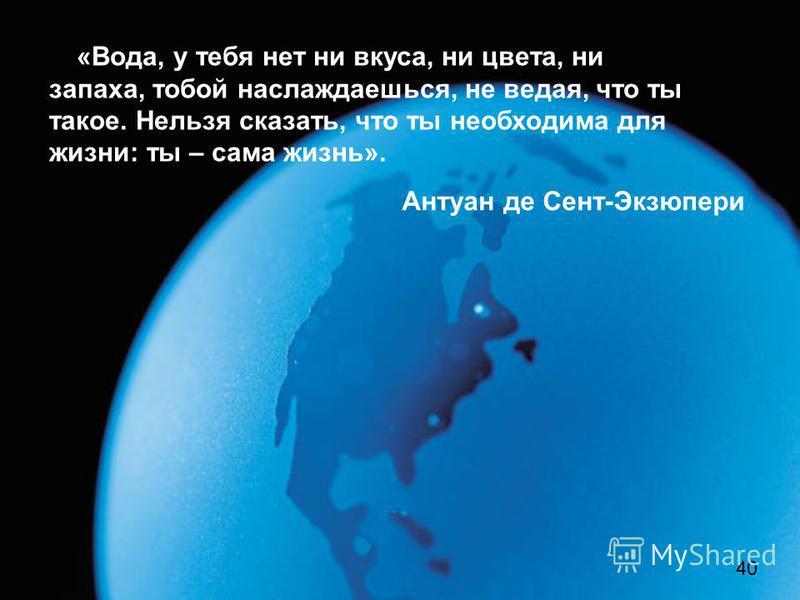 «Вода, у тебя нет ни вкуса, ни цвета, ни запаха, тобой наслаждаешься, не ведая, что ты такое. Нельзя сказать, что ты необходима для жизни: ты – сама жизнь». Антуан де Сент-Экзюпери 40