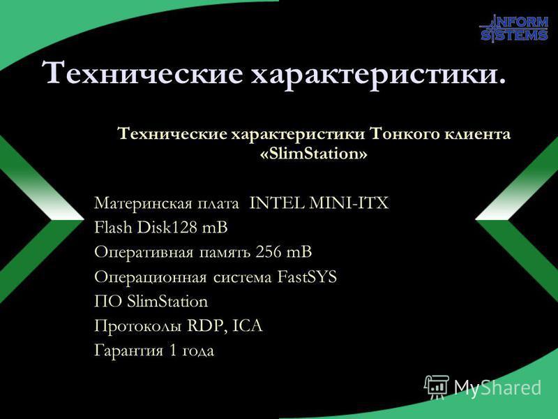 Технические характеристики. Технические характеристики Тонкого клиента «SlimStation» Материнская плата INTEL MINI-ITX Flash Disk128 mB Оперативная память 256 mB Операционная система FastSYS ПО SlimStation Протоколы RDP, ICA Гарантия 1 года
