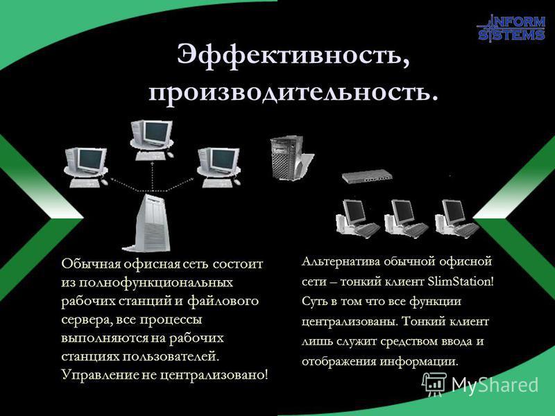 Эффективность, производительность. Обычная офисная сеть состоит из полнофункциональных рабочих станций и файлового сервера, все процессы выполняются на рабочих станциях пользователей. Управление не централизовано! Альтернатива обычной офисной сети –