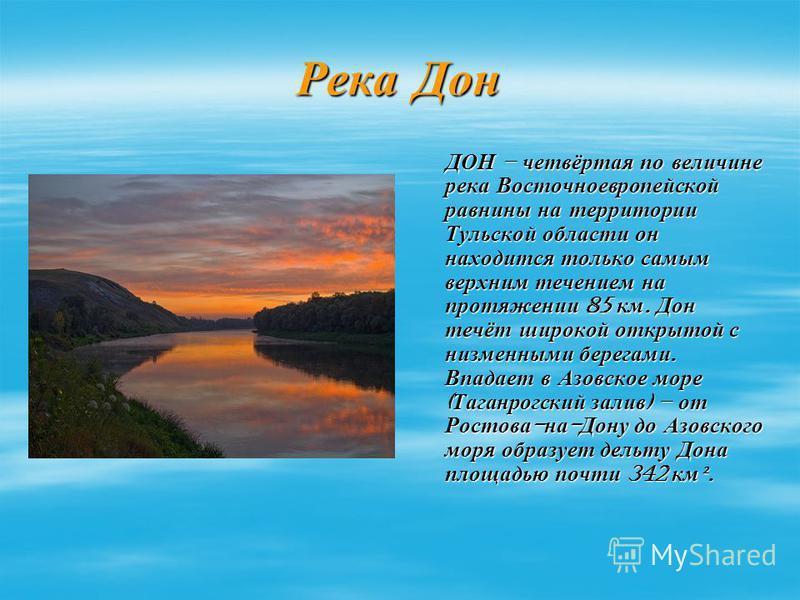 Река Дон ДОН – четвёртая по величине река Восточноевропейской равнины на территории Тульской области он находится только самым верхним течением на протяжении 85 км. Дон течёт широкой открытой с низменными берегами. Впадает в Азовское море ( Таганрогс