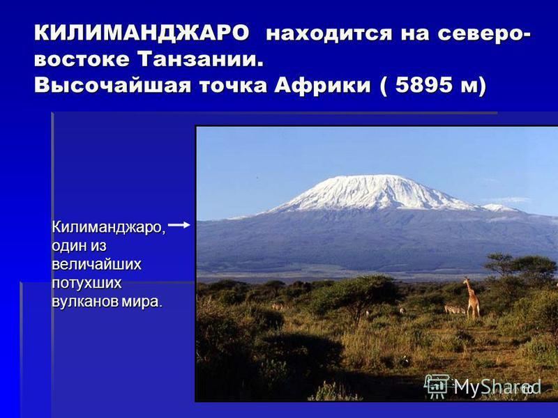 КИЛИМАНДЖАРО находится на северо- востоке Танзании. Высочайшая точка Африки ( 5895 м) Килиманджаро, один из величайших потухших вулканов мира. 10