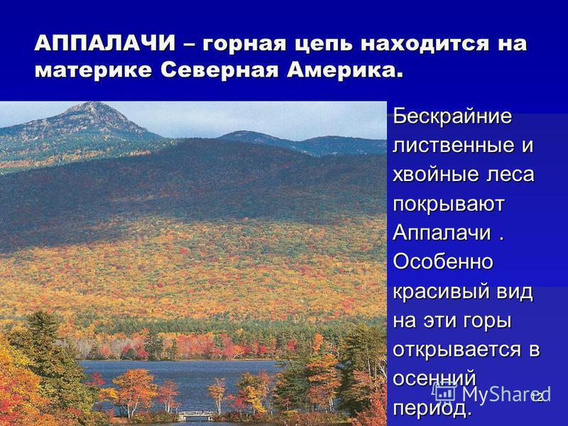 АППАЛАЧИ – горная цепь находится на материке Северная Америка. Бескрайние лиственные и хвойные леса покрывают Аппалачи. Особенно красивый вид на эти горы открывается в осенний период. 12