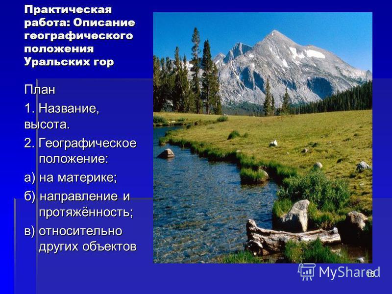 Практическая работа: Описание географического положения Уральских гор План 1. Название, высота. 2. Географическое положение: а) на материке; б) направление и протяжённость; в) относительно других объектов 16