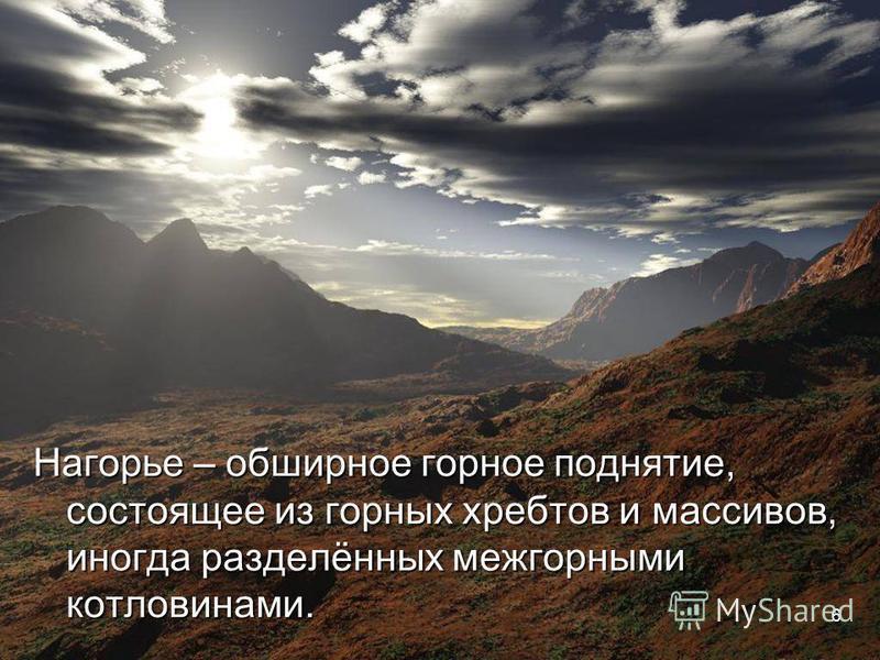 Нагорье – обширное горное поднятие, состоящее из горных хребтов и массивов, иногда разделённых межгорными котловинами. 6